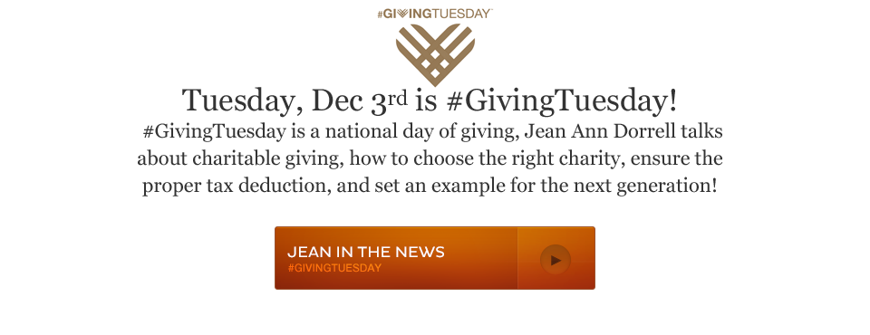 Tuesday, Dec 3rd is #GivingTuesday! #GivingTuesday is a national day of giving, Jean Ann Dorrell talks about charitable giving, how to choose the right charity, ensure the proper tax deduction, and set an example for the next generation!
