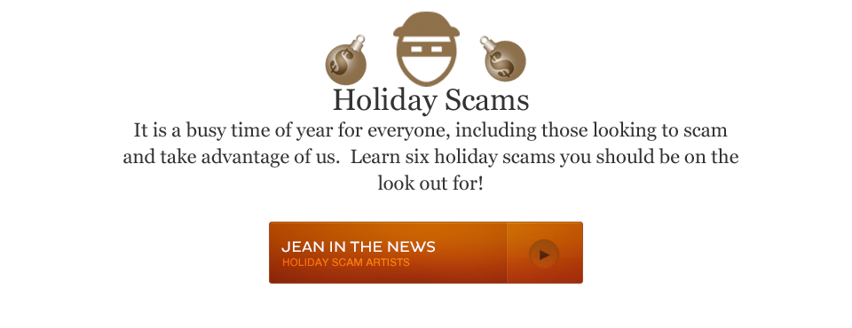 Holiday Scams It is a busy time of year for everyone, including those looking to scam and take advantage of us. Learn six holiday scams you should be on the look out for!